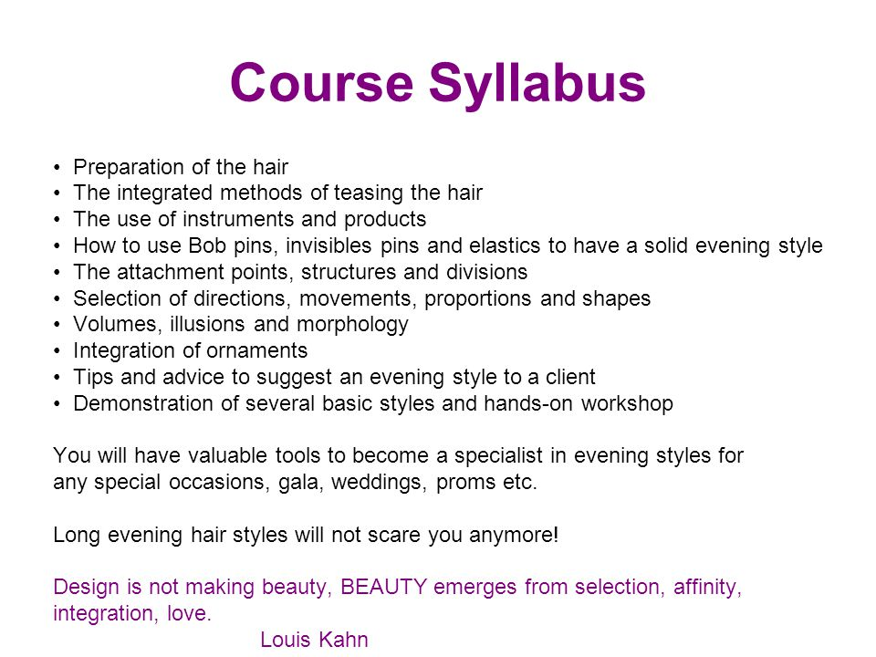 Course Syllabus Preparation of the hair The integrated methods of teasing the hair The use of instruments and products How to use Bob pins, invisibles
