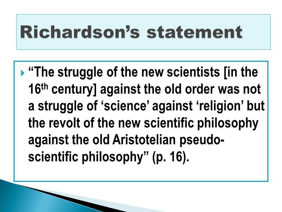 The struggle of the new scientists [in the 16 th century] against the old order was not a struggle of science against religion but the revolt of the new scientific philosophy against the old Aristotelian pseudo- scientific philosophy (p.