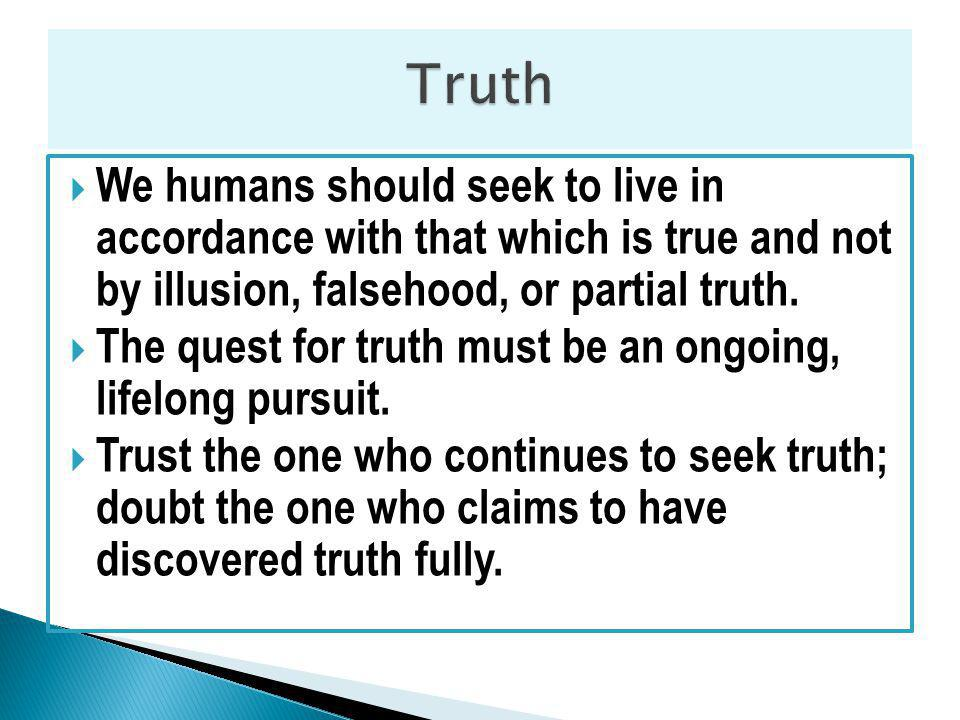 We humans should seek to live in accordance with that which is true and not by illusion, falsehood, or partial truth.
