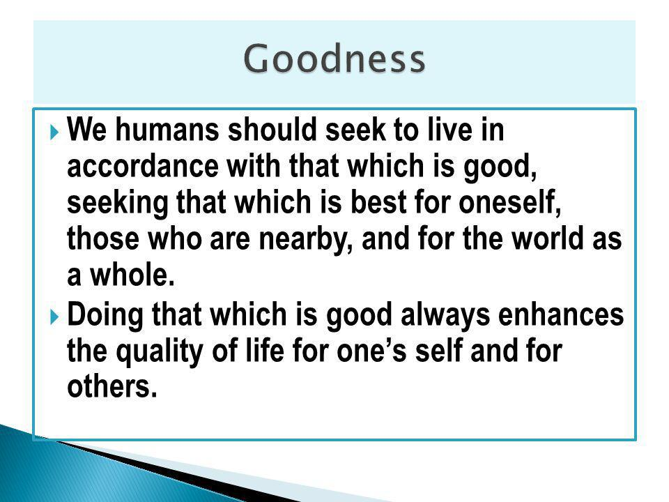 We humans should seek to live in accordance with that which is good, seeking that which is best for oneself, those who are nearby, and for the world as a whole.