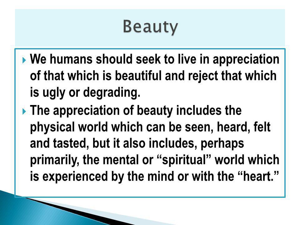 We humans should seek to live in appreciation of that which is beautiful and reject that which is ugly or degrading.