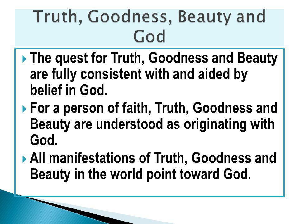 The quest for Truth, Goodness and Beauty are fully consistent with and aided by belief in God.