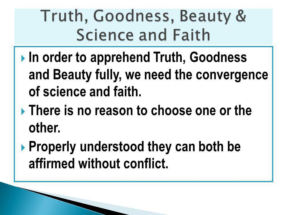 In order to apprehend Truth, Goodness and Beauty fully, we need the convergence of science and faith.