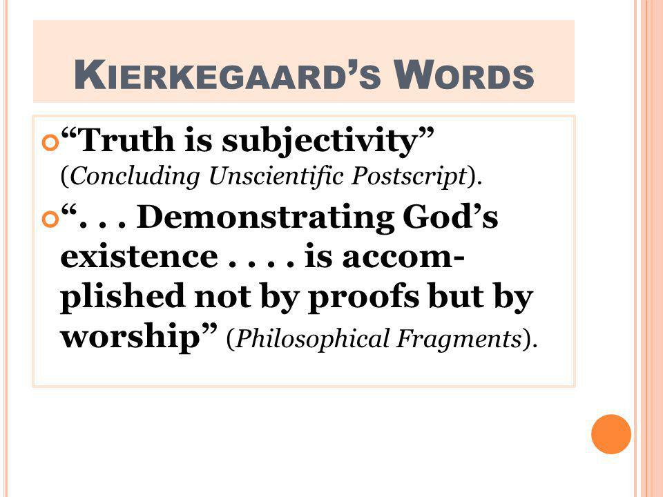 K IERKEGAARD S W ORDS Truth is subjectivity (Concluding Unscientific Postscript)....