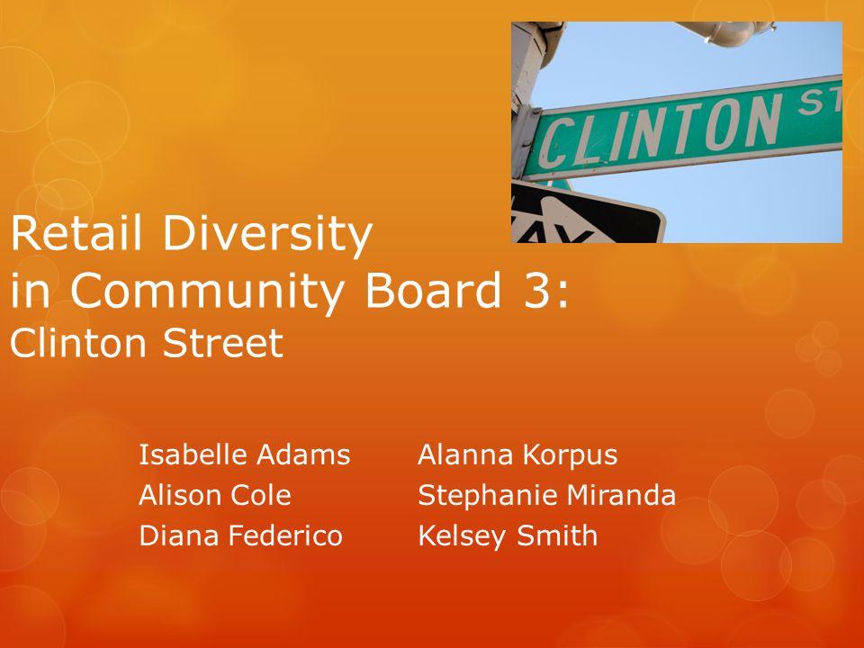 Retail Diversity in Community Board 3: Clinton Street Isabelle Adams Alison Cole Diana Federico Alanna Korpus Stephanie Miranda Kelsey Smith