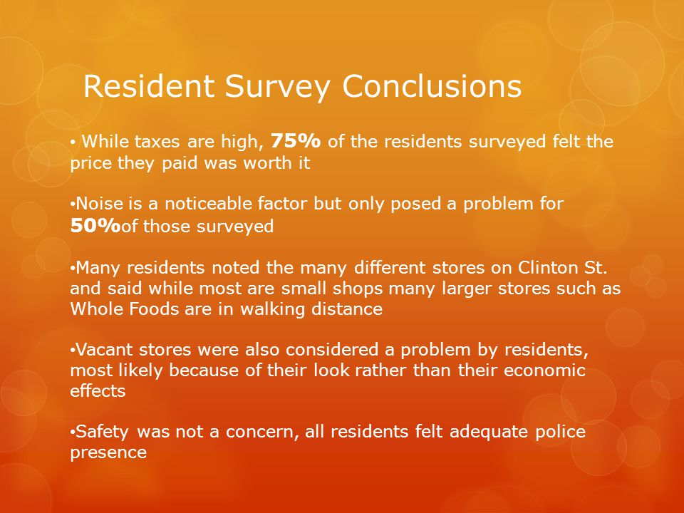 Resident Survey Conclusions While taxes are high, 75% of the residents surveyed felt the price they paid was worth it Noise is a noticeable factor but only posed a problem for 50% of those surveyed Many residents noted the many different stores on Clinton St.