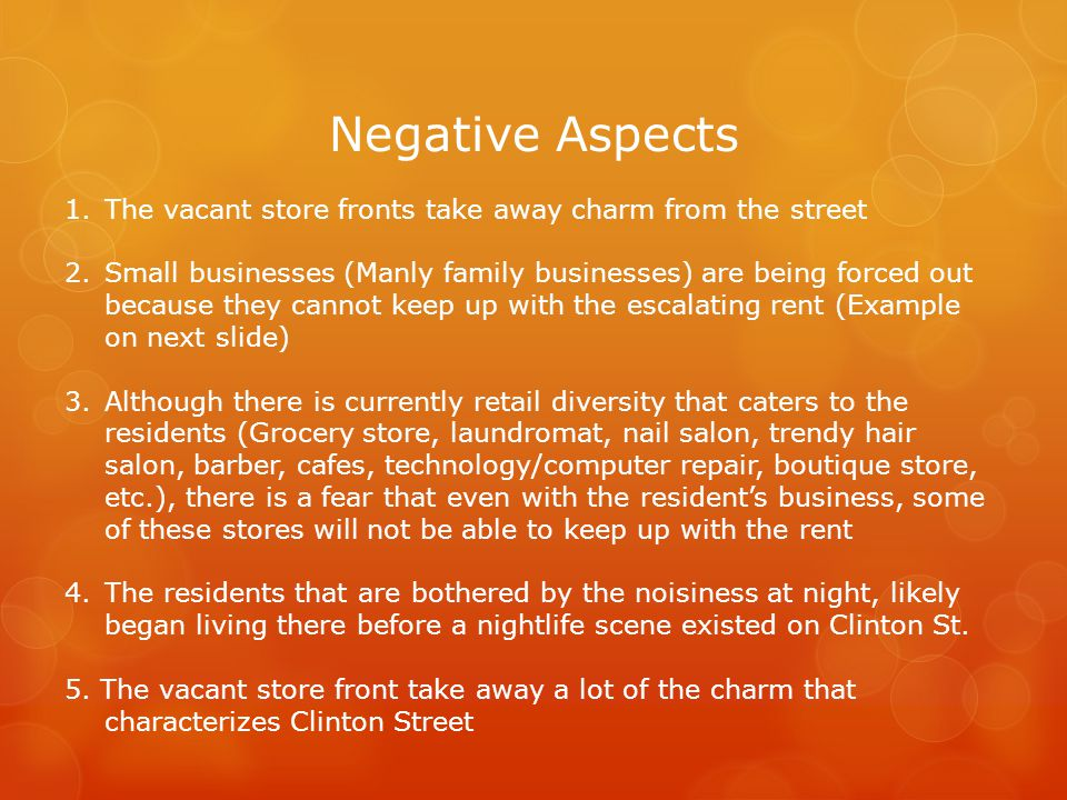 Negative Aspects 1.The vacant store fronts take away charm from the street 2.Small businesses (Manly family businesses) are being forced out because they cannot keep up with the escalating rent (Example on next slide) 3.Although there is currently retail diversity that caters to the residents (Grocery store, laundromat, nail salon, trendy hair salon, barber, cafes, technology/computer repair, boutique store, etc.), there is a fear that even with the residents business, some of these stores will not be able to keep up with the rent 4.The residents that are bothered by the noisiness at night, likely began living there before a nightlife scene existed on Clinton St.