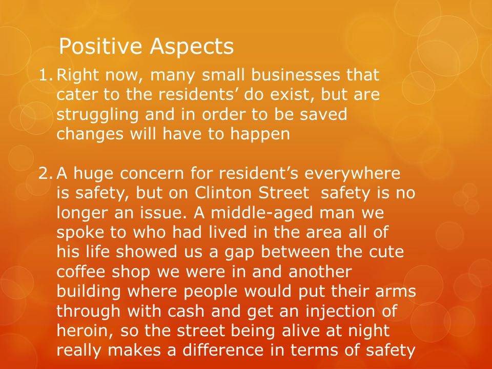 Positive Aspects 1.Right now, many small businesses that cater to the residents do exist, but are struggling and in order to be saved changes will have to happen 2.A huge concern for residents everywhere is safety, but on Clinton Street safety is no longer an issue.
