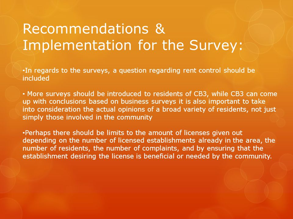 Recommendations & Implementation for the Survey: In regards to the surveys, a question regarding rent control should be included More surveys should be introduced to residents of CB3, while CB3 can come up with conclusions based on business surveys it is also important to take into consideration the actual opinions of a broad variety of residents, not just simply those involved in the community Perhaps there should be limits to the amount of licenses given out depending on the number of licensed establishments already in the area, the number of residents, the number of complaints, and by ensuring that the establishment desiring the license is beneficial or needed by the community.