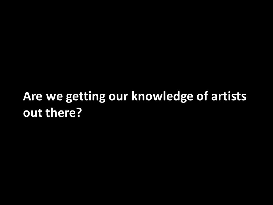 Are we getting our knowledge of artists out there?