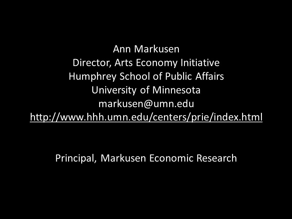 Ann Markusen Director, Arts Economy Initiative Humphrey School of Public Affairs University of Minnesota markusen@umn.edu http://www.hhh.umn.edu/cente