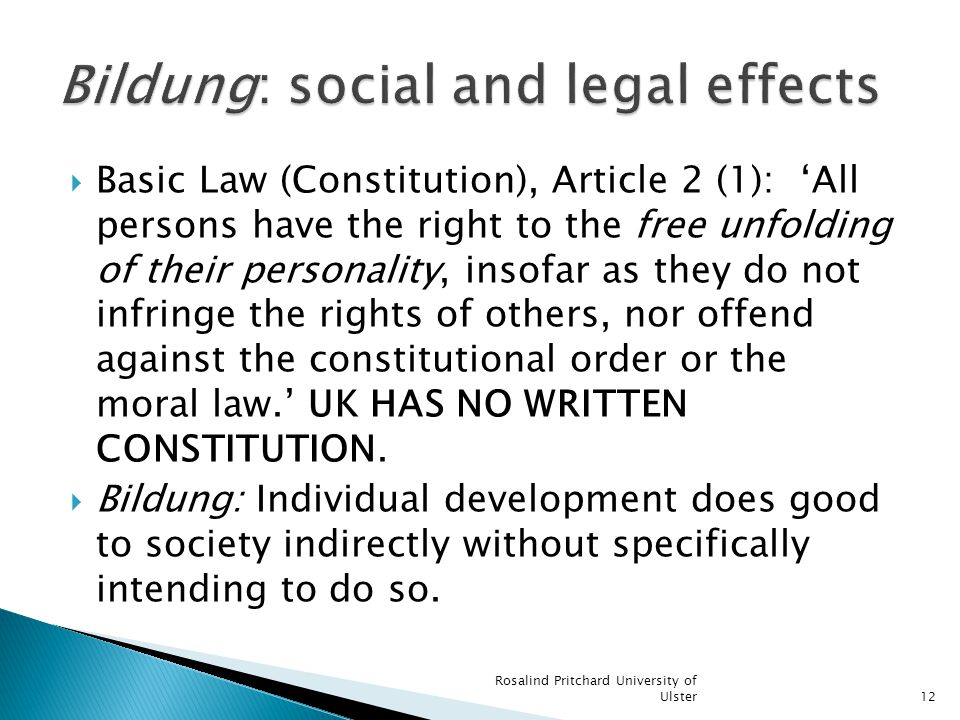 Basic Law (Constitution), Article 2 (1): All persons have the right to the free unfolding of their personality, insofar as they do not infringe the rights of others, nor offend against the constitutional order or the moral law.