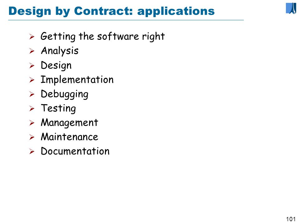 100 Design by Contract Contract Principle Every software element should be characterized by a precise specification