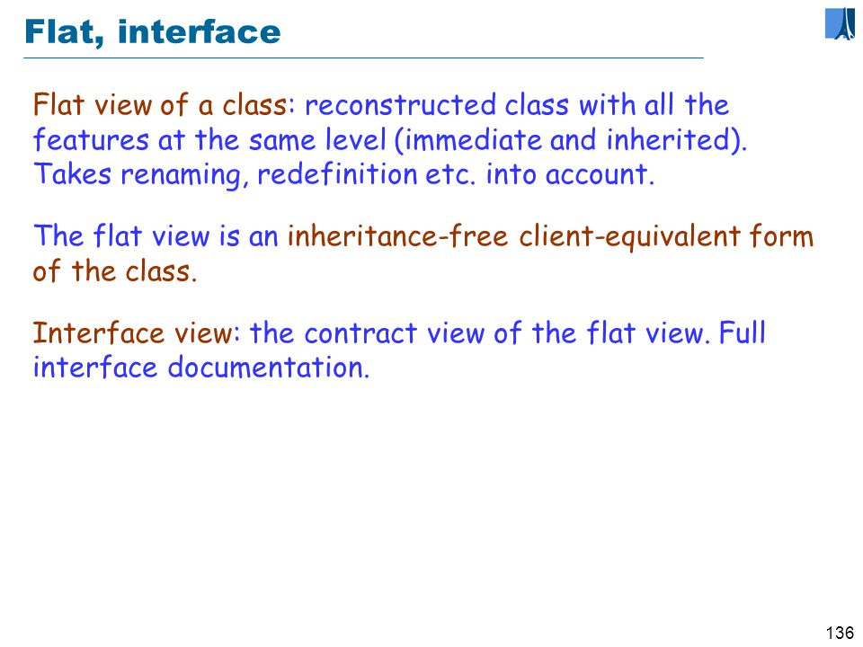 135 Contracts and documentation Contract view: Simplified form of class text, retaining interface elements only: Remove any non-exported (private) feature For the exported (public) features: Remove body (do clause) Keep header comment if present Keep contracts: preconditions, postconditions, invariant Remove any contract clause that refers to a secret feature (This raises a problem; can you see it )