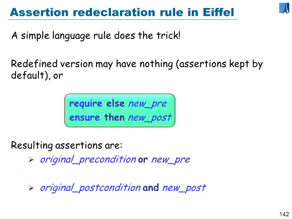 141 Assertion redeclaration rule When redeclaring a routine, we may only: Keep or weaken the precondition Keep or strengthen the postcondition