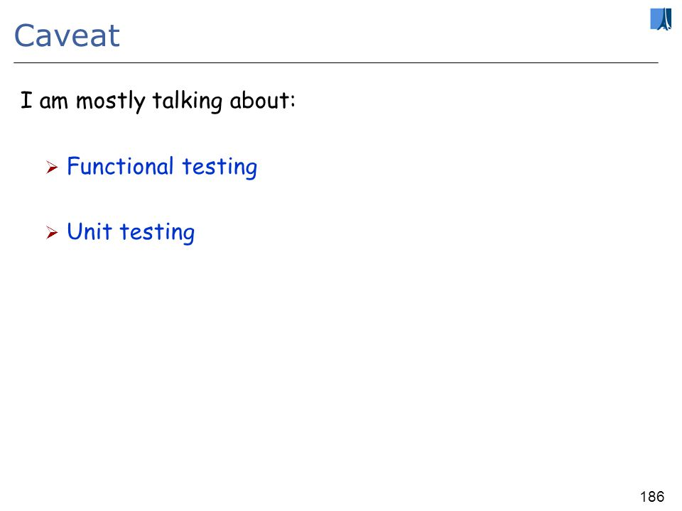 185 Automatic testing Two tools: AutoTest: takes a set of classes and tests them automatically (push-button, no manual test cases, no test oracles, nothing…) CDD (Contract-Driven Development): automatically extracts test cases from execution failures Integrated into EiffelStudio 6.3 and 6.4