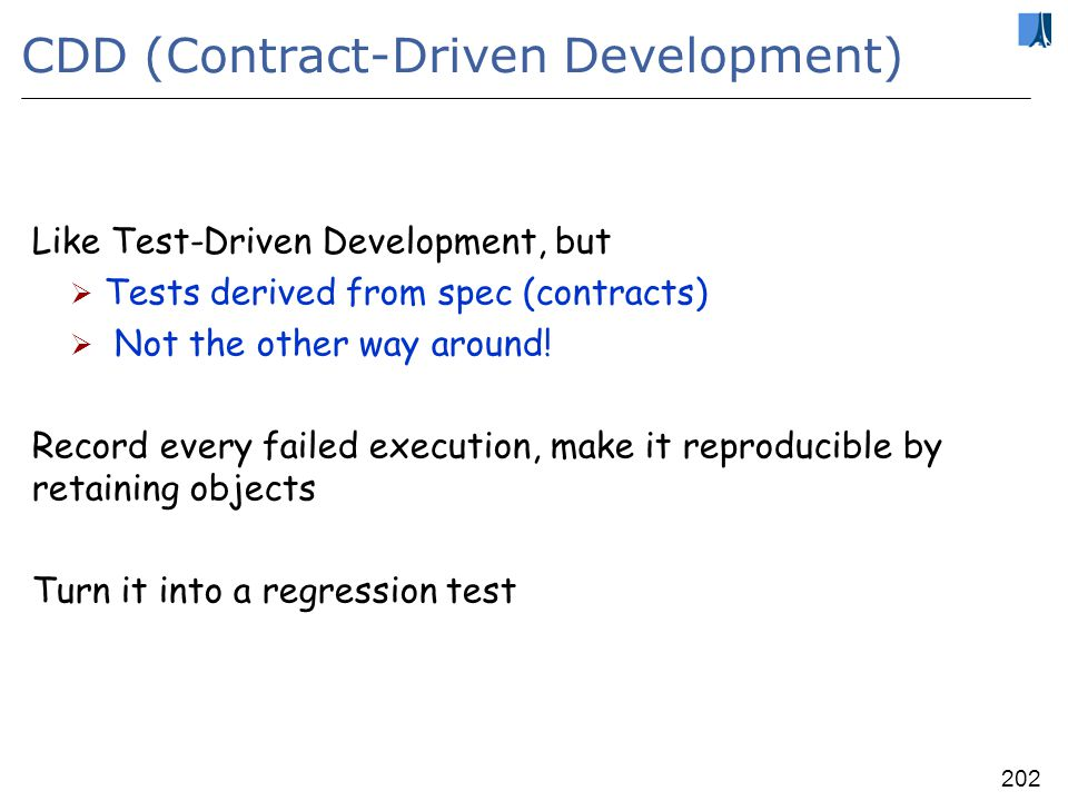 201 AutoTest developments Large-scale extensive tests, empirical assessment of criteria & strategies Comparison with manual efforts Complete integration with EiffelStudio IDE Background, unobtrusive, continuous testing Distributed cooperative testing (Testi@home)