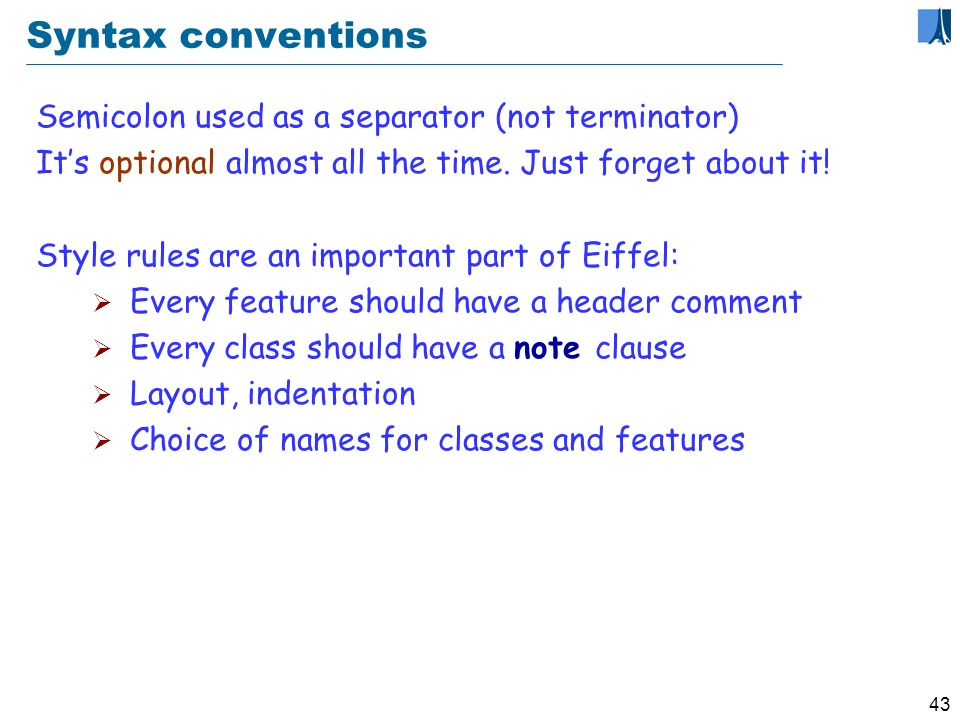 42 What is not in Eiffel Goto Functions as arguments Pointer arithmetic Special increment syntax, e.g.