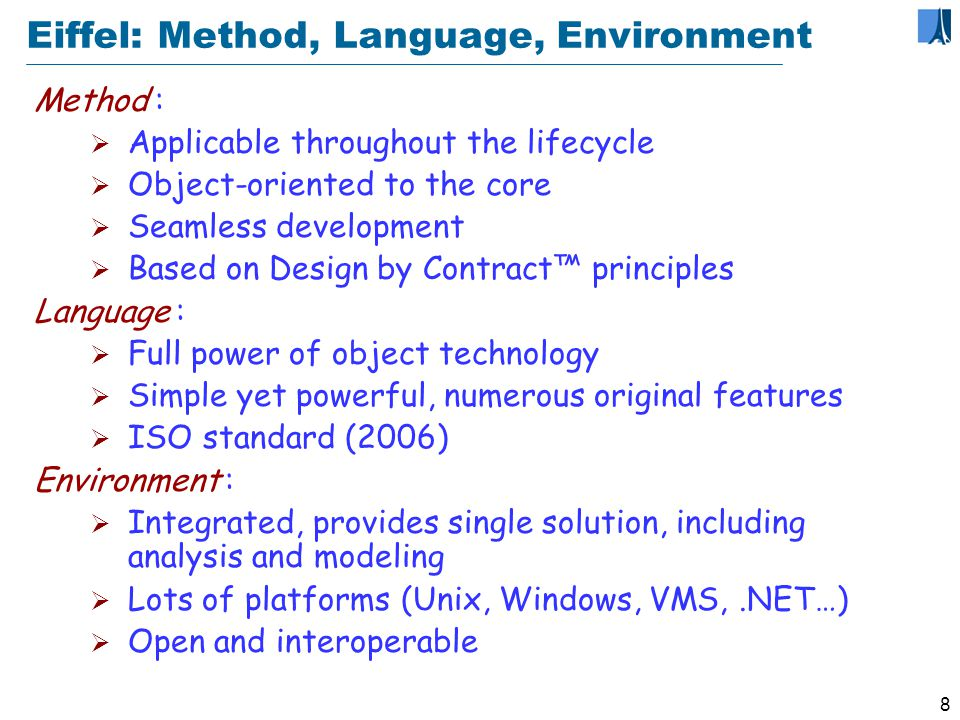 7 Language versions Eiffel 1, 1986 Classes, contracts, genericity, single and multiple inheritance, garbage collection, … Eiffel 2, 1988 (Object-Oriented Software Construction) Exceptions, constrained genericity Eiffel 3, 1990-1992 (Eiffel: The Language) Basic types as classes, infix & prefix operators… Eiffel 4, 1997 Precursor and agents Eiffel 5, ECMA Standard, 2005, revised 2006, and ISO standard, November 2006 www.ecma-international.org/publications/standards/Ecma-367.htm www.ecma-international.org/publications/standards/Ecma-367.htm Attached types, conversion, assigner commands…