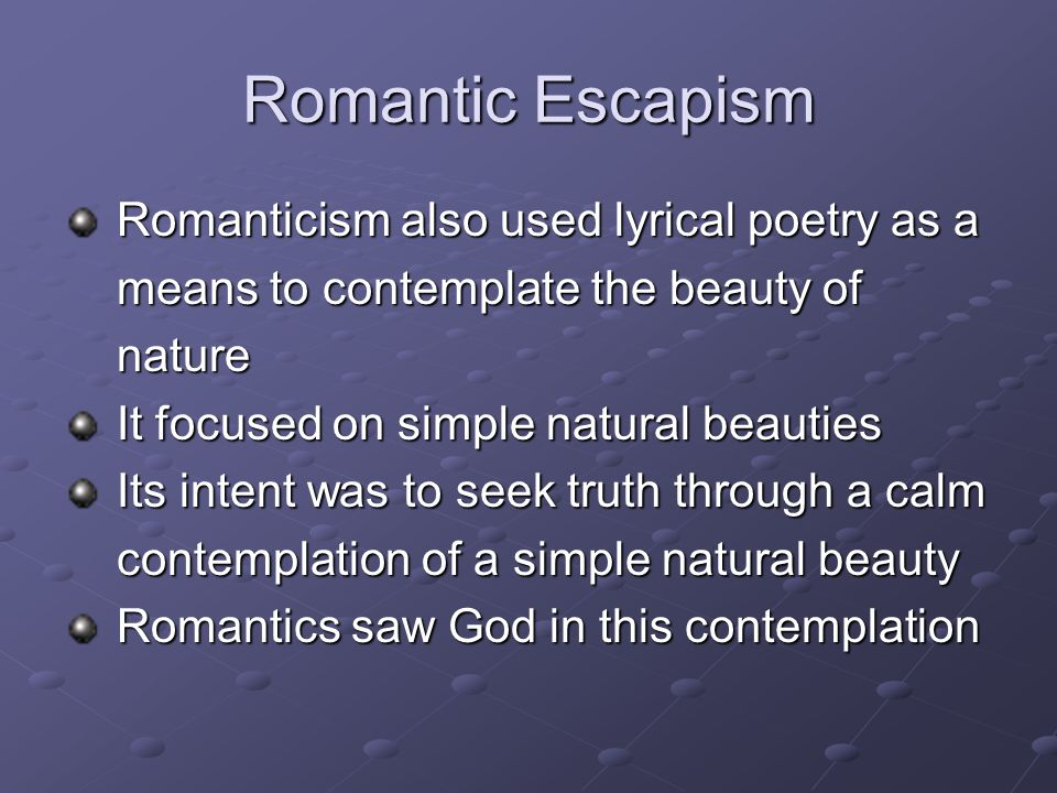 Romantic Escapism Romanticism also used lyrical poetry as a Romanticism also used lyrical poetry as a means to contemplate the beauty of means to contemplate the beauty of nature nature It focused on simple natural beauties It focused on simple natural beauties Its intent was to seek truth through a calm Its intent was to seek truth through a calm contemplation of a simple natural beauty contemplation of a simple natural beauty Romantics saw God in this contemplation Romantics saw God in this contemplation