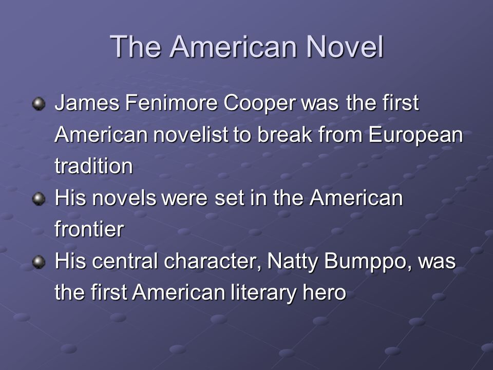The American Novel James Fenimore Cooper was the first James Fenimore Cooper was the first American novelist to break from European American novelist to break from European tradition tradition His novels were set in the American His novels were set in the American frontier frontier His central character, Natty Bumppo, was His central character, Natty Bumppo, was the first American literary hero the first American literary hero
