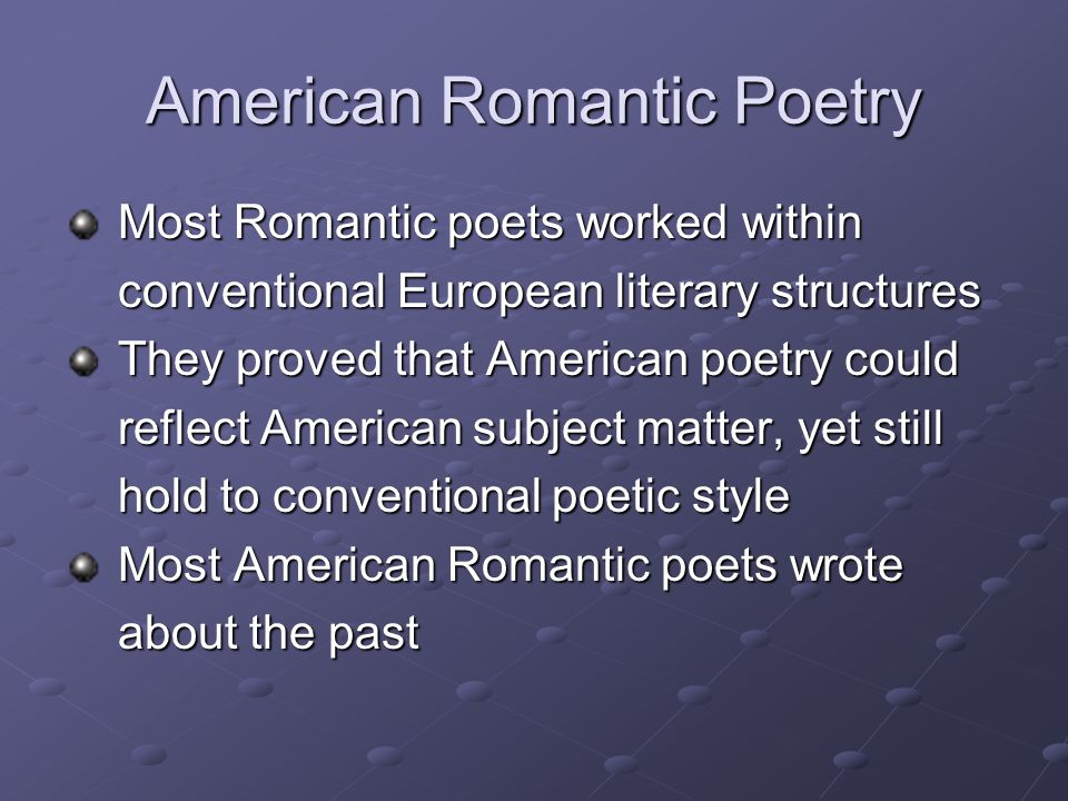 American Romantic Poetry Most Romantic poets worked within Most Romantic poets worked within conventional European literary structures conventional European literary structures They proved that American poetry could They proved that American poetry could reflect American subject matter, yet still reflect American subject matter, yet still hold to conventional poetic style hold to conventional poetic style Most American Romantic poets wrote Most American Romantic poets wrote about the past about the past