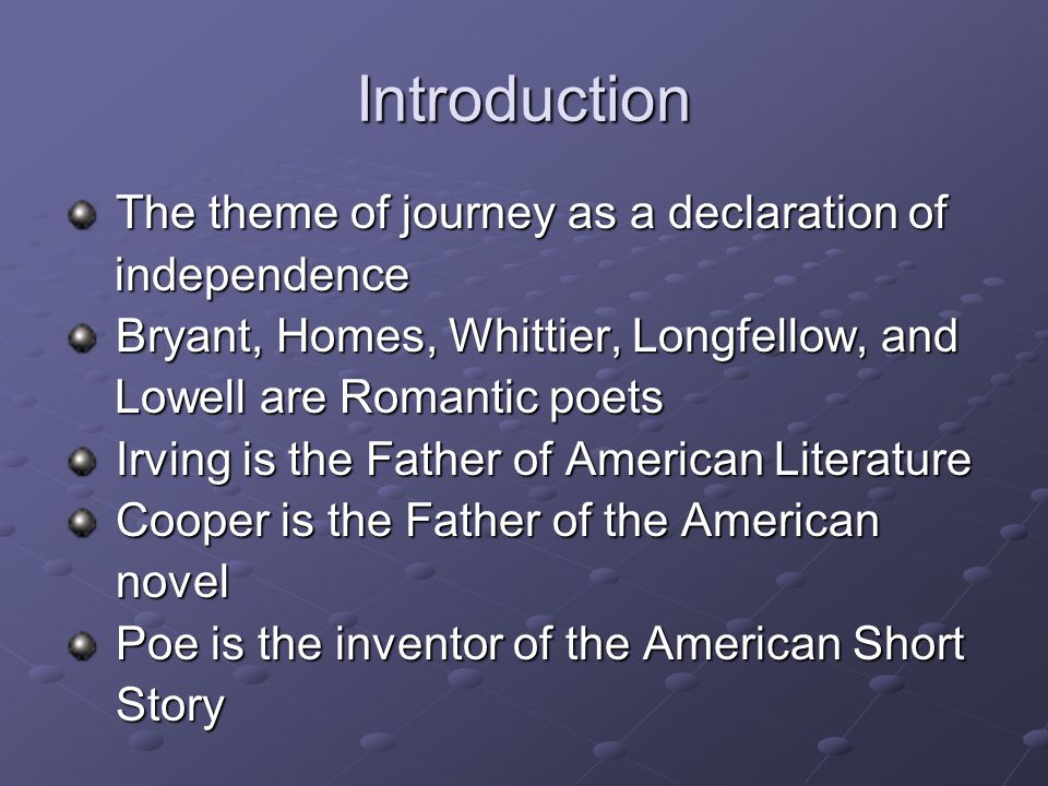 Introduction The theme of journey as a declaration of The theme of journey as a declaration of independence independence Bryant, Homes, Whittier, Longfellow, and Bryant, Homes, Whittier, Longfellow, and Lowell are Romantic poets Lowell are Romantic poets Irving is the Father of American Literature Irving is the Father of American Literature Cooper is the Father of the American Cooper is the Father of the American novel novel Poe is the inventor of the American Short Poe is the inventor of the American Short Story Story