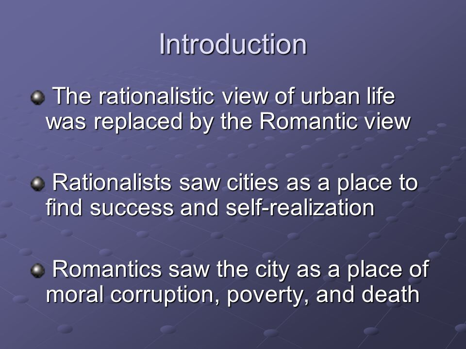 Introduction The rationalistic view of urban life was replaced by the Romantic view The rationalistic view of urban life was replaced by the Romantic view Rationalists saw cities as a place to find success and self-realization Rationalists saw cities as a place to find success and self-realization Romantics saw the city as a place of moral corruption, poverty, and death Romantics saw the city as a place of moral corruption, poverty, and death