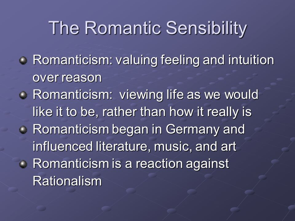 The Romantic Sensibility Romanticism: valuing feeling and intuition Romanticism: valuing feeling and intuition over reason over reason Romanticism: viewing life as we would Romanticism: viewing life as we would like it to be, rather than how it really is like it to be, rather than how it really is Romanticism began in Germany and Romanticism began in Germany and influenced literature, music, and art influenced literature, music, and art Romanticism is a reaction against Romanticism is a reaction against Rationalism Rationalism