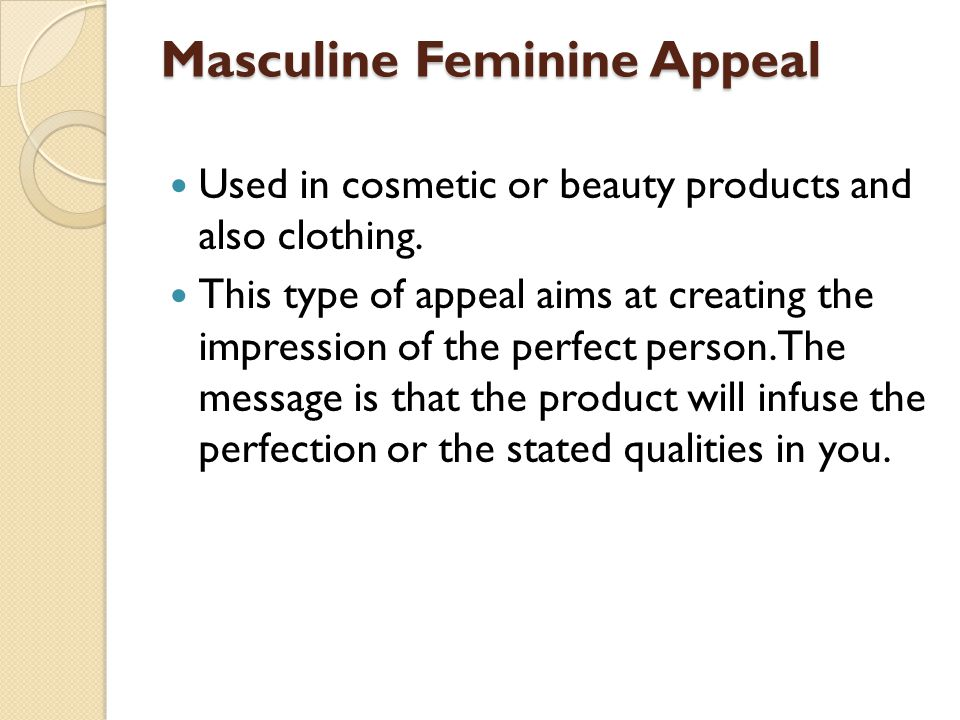 Masculine Feminine Appeal Used in cosmetic or beauty products and also clothing. This type of appeal aims at creating the impression of the perfect pe