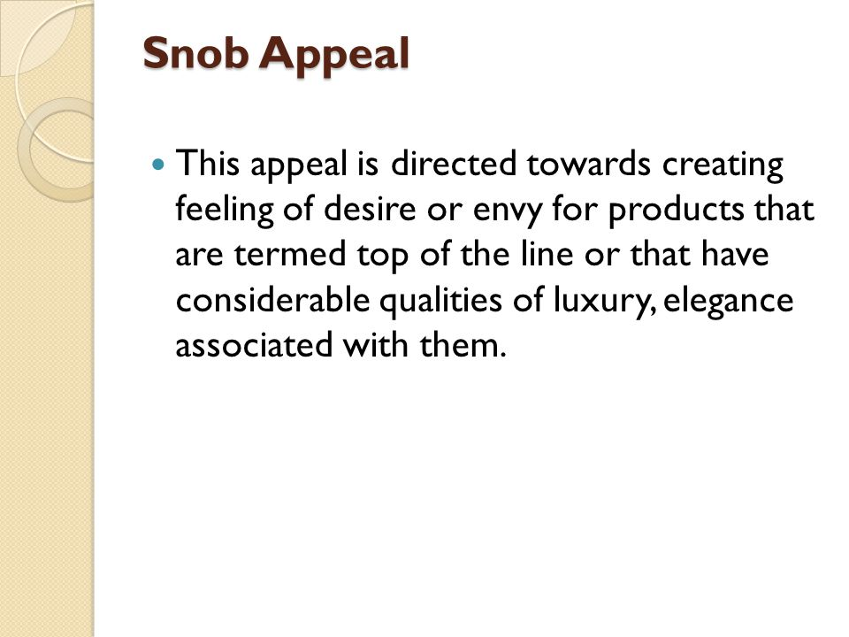Snob Appeal This appeal is directed towards creating feeling of desire or envy for products that are termed top of the line or that have considerable