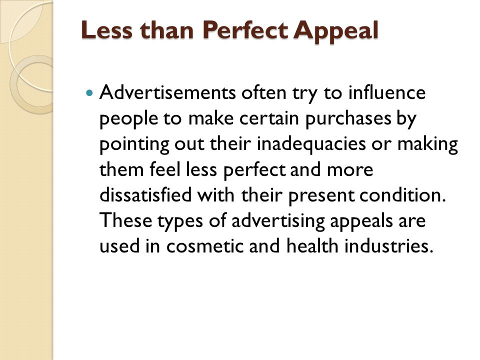 Less than Perfect Appeal Advertisements often try to influence people to make certain purchases by pointing out their inadequacies or making them feel