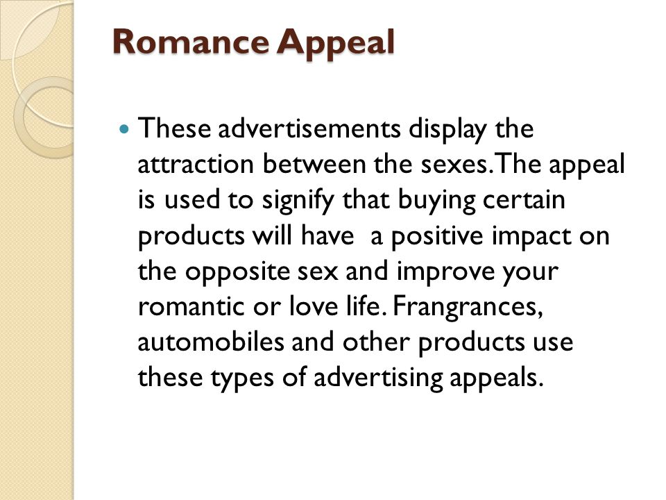 Romance Appeal These advertisements display the attraction between the sexes. The appeal is used to signify that buying certain products will have a p