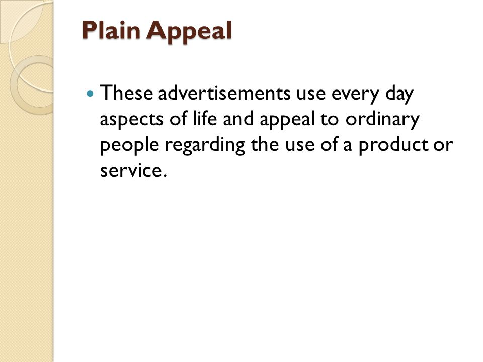 Plain Appeal These advertisements use every day aspects of life and appeal to ordinary people regarding the use of a product or service.