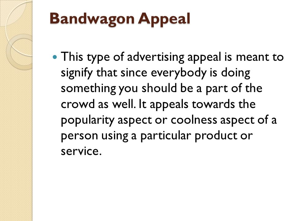 Bandwagon Appeal This type of advertising appeal is meant to signify that since everybody is doing something you should be a part of the crowd as well