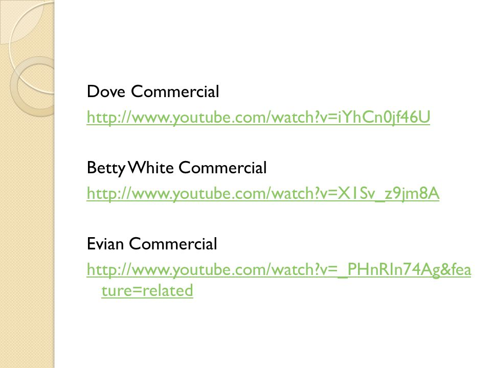 Dove Commercial http://www.youtube.com/watch?v=iYhCn0jf46U Betty White Commercial http://www.youtube.com/watch?v=X1Sv_z9jm8A Evian Commercial http://w