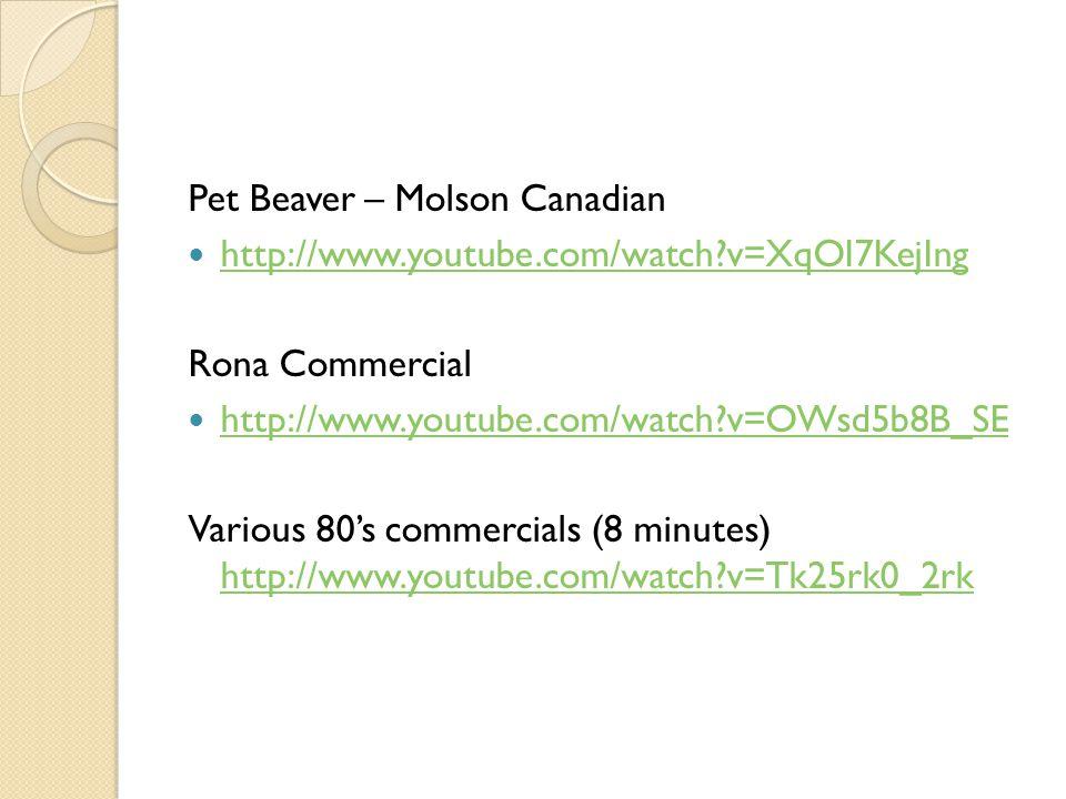 Pet Beaver – Molson Canadian http://www.youtube.com/watch?v=XqOI7KejIng Rona Commercial http://www.youtube.com/watch?v=OWsd5b8B_SE Various 80s commerc