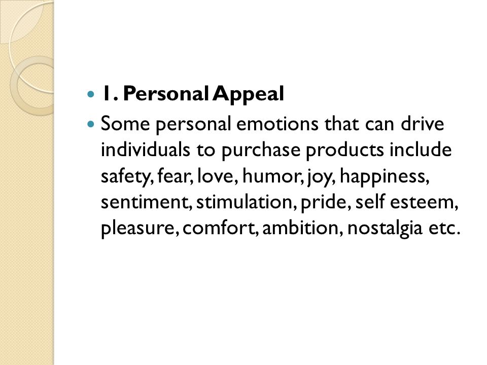 1. Personal Appeal Some personal emotions that can drive individuals to purchase products include safety, fear, love, humor, joy, happiness, sentiment