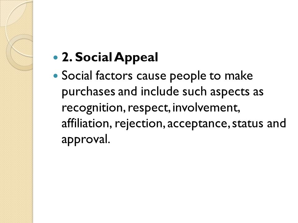 2. Social Appeal Social factors cause people to make purchases and include such aspects as recognition, respect, involvement, affiliation, rejection,