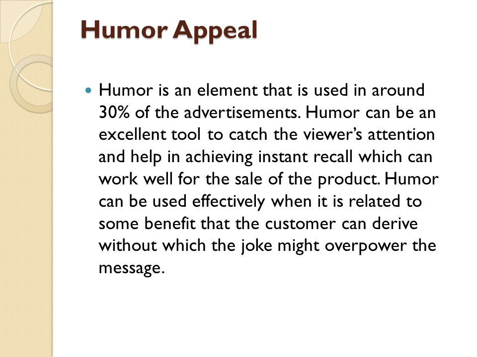 Humor Appeal Humor is an element that is used in around 30% of the advertisements. Humor can be an excellent tool to catch the viewers attention and h