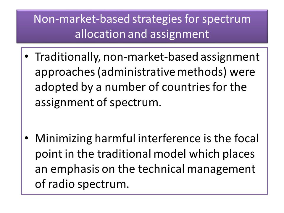 Non-market-based strategies for spectrum allocation and assignment Traditionally, non-market-based assignment approaches (administrative methods) were