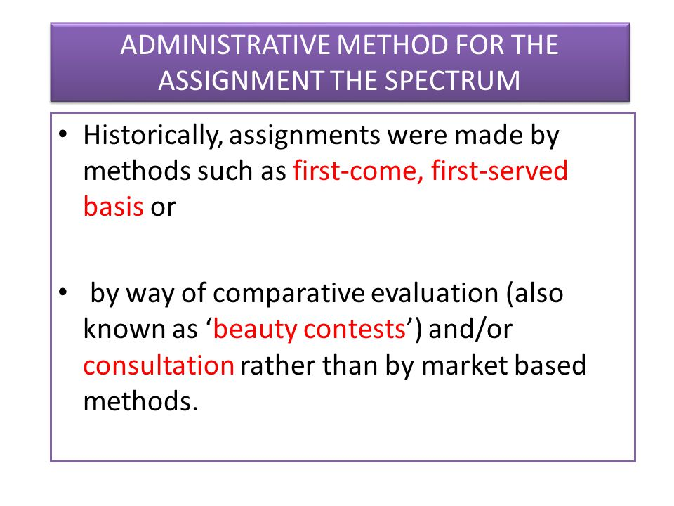 ADMINISTRATIVE METHOD FOR THE ASSIGNMENT THE SPECTRUM Historically, assignments were made by methods such as first-come, first-served basis or by way