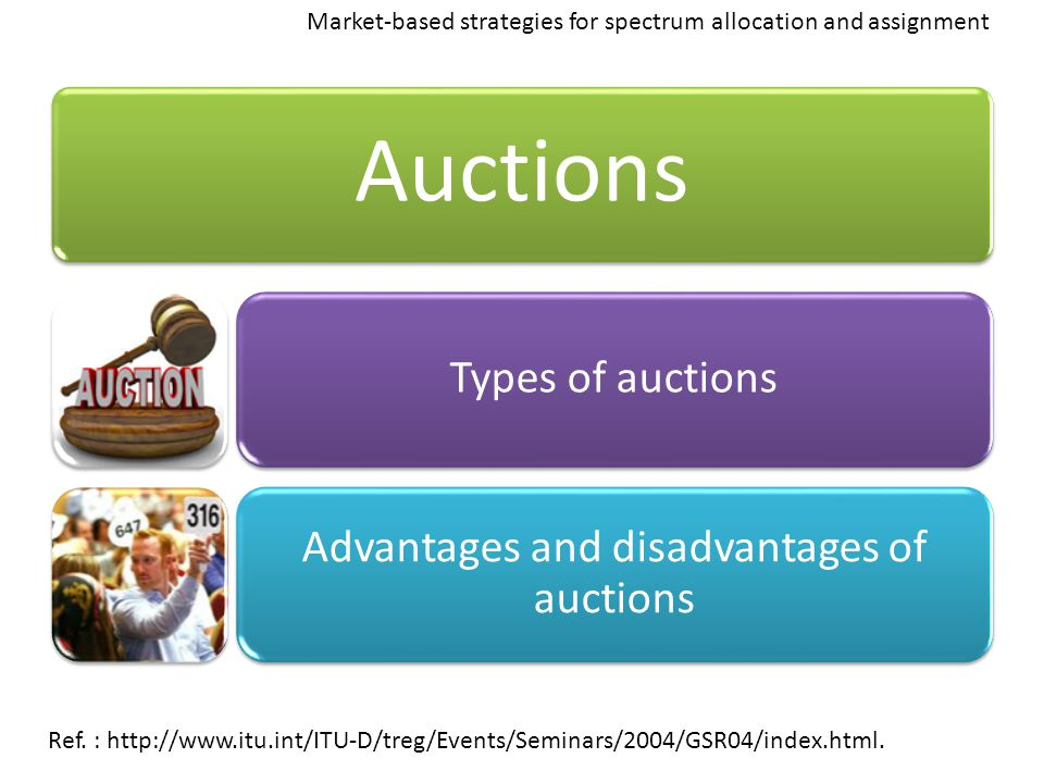 Auctions Types of auctions Advantages and disadvantages of auctions Ref. : http://www.itu.int/ITU-D/treg/Events/Seminars/2004/GSR04/index.html. Market