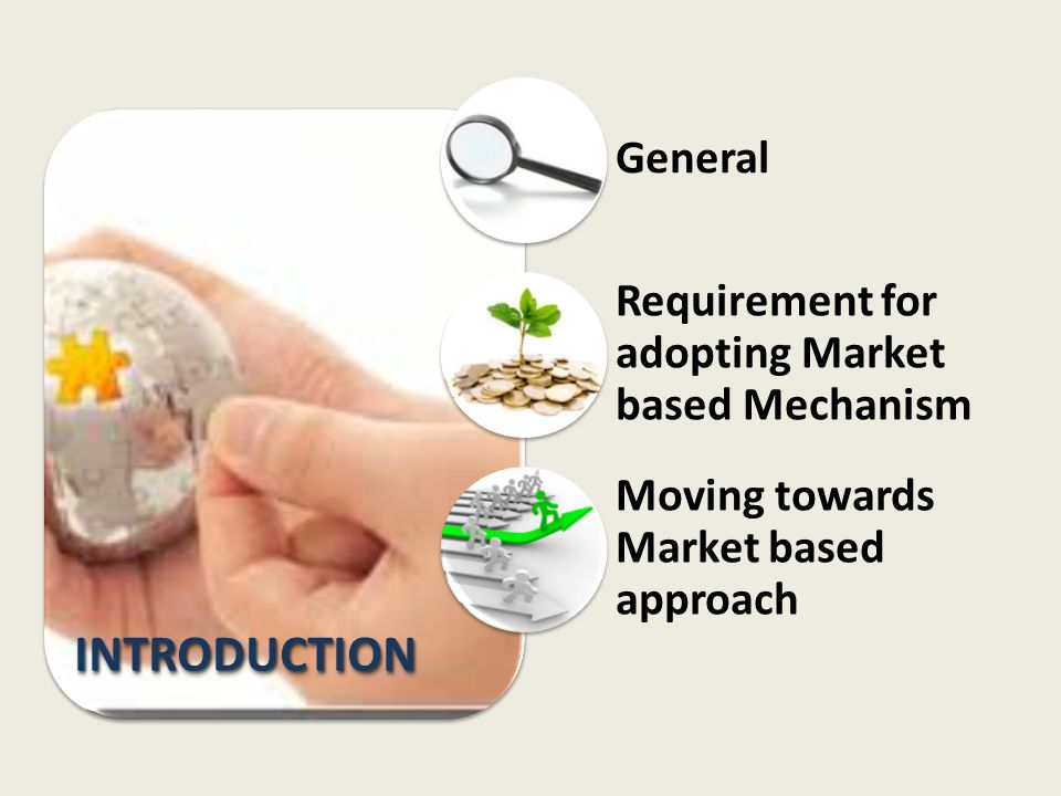 INTRODUCTION General Requirement for adopting Market based Mechanism Moving towards Market based approach
