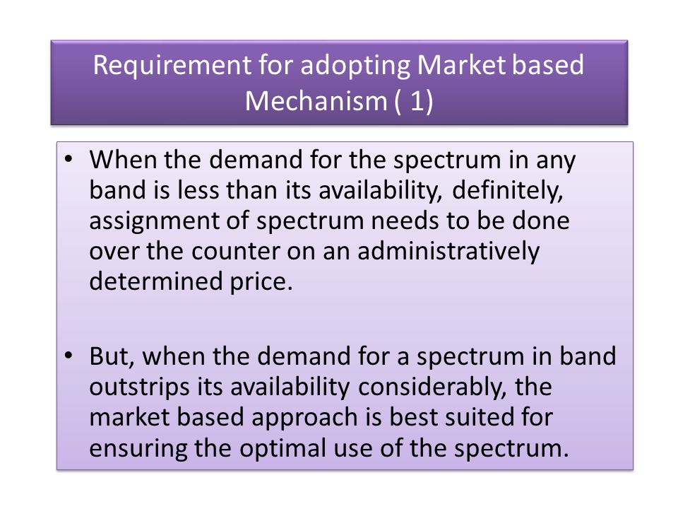 Requirement for adopting Market based Mechanism ( 1) When the demand for the spectrum in any band is less than its availability, definitely, assignmen