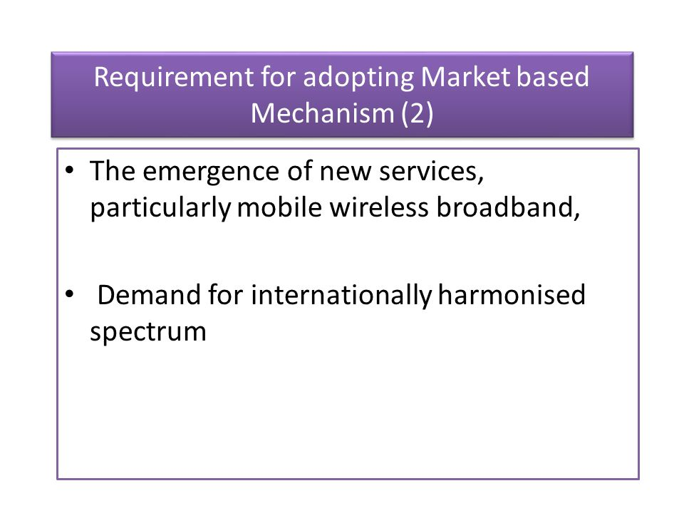 Requirement for adopting Market based Mechanism (2) The emergence of new services, particularly mobile wireless broadband, Demand for internationally