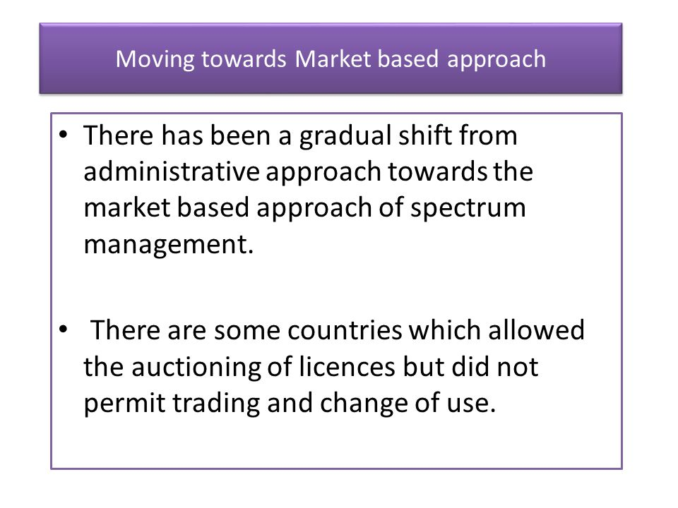 Moving towards Market based approach There has been a gradual shift from administrative approach towards the market based approach of spectrum managem