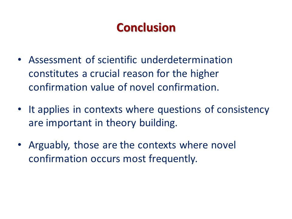 Conclusion Assessment of scientific underdetermination constitutes a crucial reason for the higher confirmation value of novel confirmation.