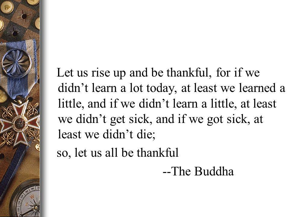 Let us rise up and be thankful, for if we didnt learn a lot today, at least we learned a little, and if we didnt learn a little, at least we didnt get sick, and if we got sick, at least we didnt die; so, let us all be thankful --The Buddha