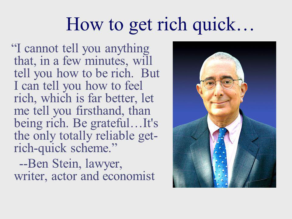 How to get rich quick… I cannot tell you anything that, in a few minutes, will tell you how to be rich.